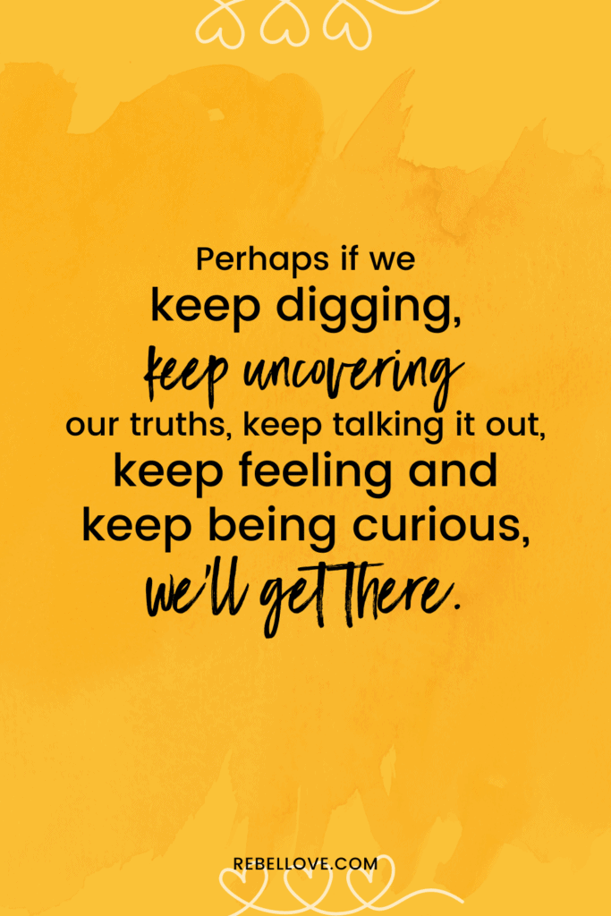 """a pinterest pin that says """"Perhaps if we keep digging, keep uncovering our truths, keep talking it out, keep feeling and keep being curious, we'll get there."""" with a yellow background image that has three hearts interwined at the top and bottom"""