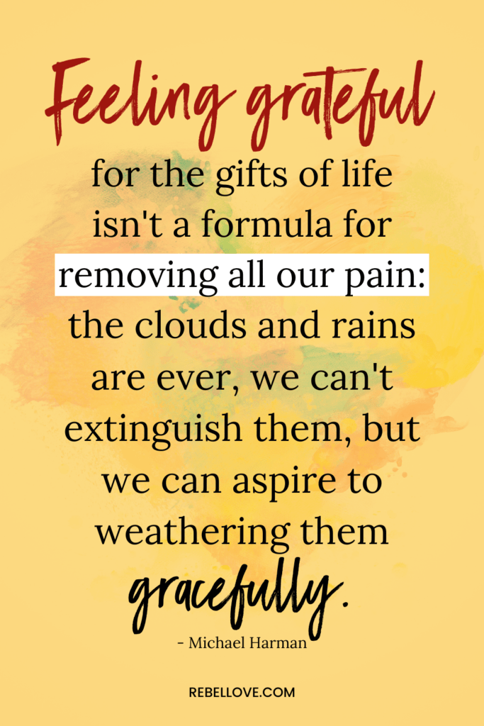 "a Pinterest pin quote by Michael Harman that says ""Feeling grateful for the gifts of life isn't a formula for removing all our pain: the clouds and rains are ever, we can't extinguish them, but we can aspire to weathering them gracefully"" for the article Love, Anyway"